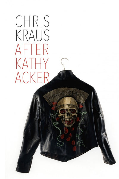 Chris Kraus After Kathy Acker