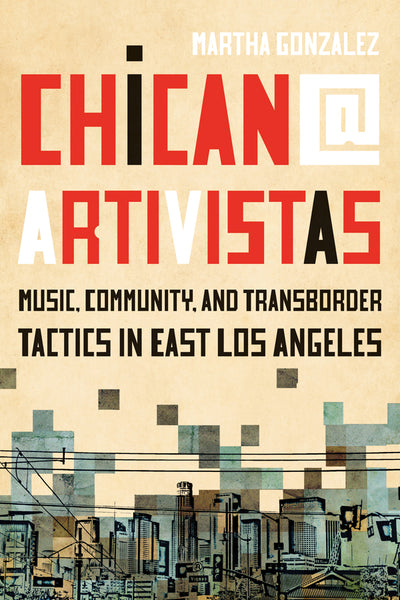 Chican@ Artivistas Music, Community, and Transborder Tactics in East Los Angeles