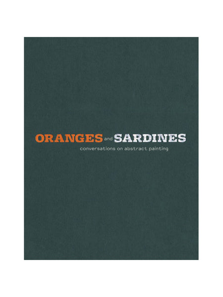 Oranges and Sardines Conversations on Abstract Painting