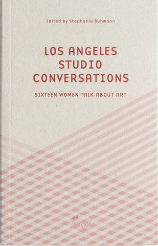 LOS ANGELES STUDIO CONVERSATIONS: SIXTEEN WOMEN TALK ABOUT ART
