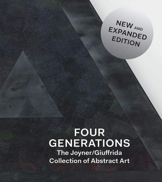FOUR GENERATIONS: THE JOYNER/GIUFFRIDA COLLECTION OF ABSTRACT ART EXPANDED EDITION