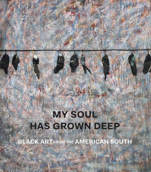 Front cover image-My Soul Has Grown Deep: Black Art From The American South