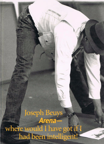 BEUYS, JOSEPH. ARENA: WHERE WOULD I HAVE GOT IF I HAD BEEN INTELLIGENT?