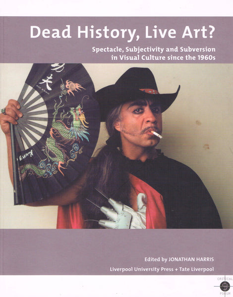 DEAD HISTORY, LIVE ART? SPECTACLE, SUBJECTIVITY AND SUBVERSION IN VISUAL CULTURE SINCE THE 1960'S