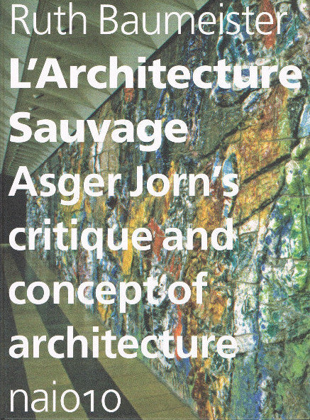 JORN, ASGER. L'ARCHITECTURE SAUVAGE: ASGER JORN'S CRITIQUE AND CONCEPT OF ARCHITECTURE