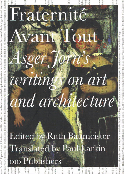 JORN, ASGER. FRATERNITE AVANT TOUT: ASGER JORN'S WRITING ON ART AND ARCHITECTURE, 1938-1958