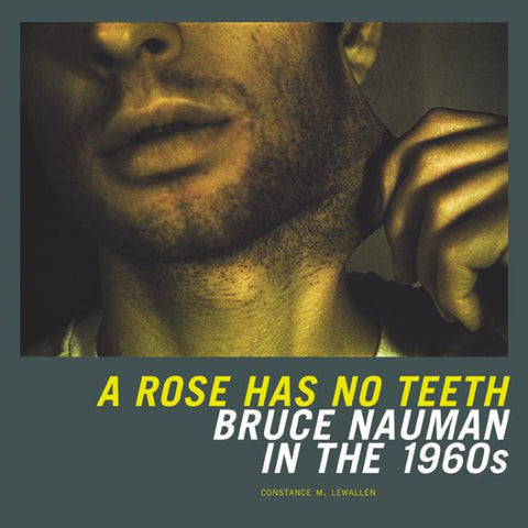 NAUMAN, BRUCE. A ROSE HAS NO TEETH: BRUCE NAUMAN IN THE 1960s