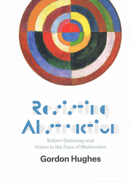 Front cover of Resisting Abstraction: Robert Delaunay and Vision in the Face of Modernism
