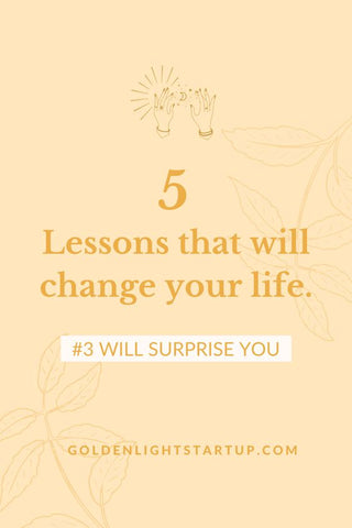 5 life changing lessons you need to know at goldenlightstartup.com/blog