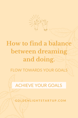 How to balance dreaming and doing and achieve your goals. goldenlightstartup.com/blog