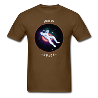 I need my Space Unisex T-Shirt - brown