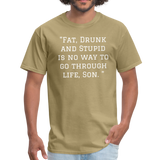 Fat Drunk and Stupid Unisex Classic T-Shirt - khaki