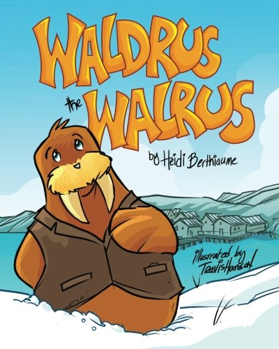 Waldrus the Walrus Children's Picture Book (Marvelous Menagerie) by Heidi Berthiaume