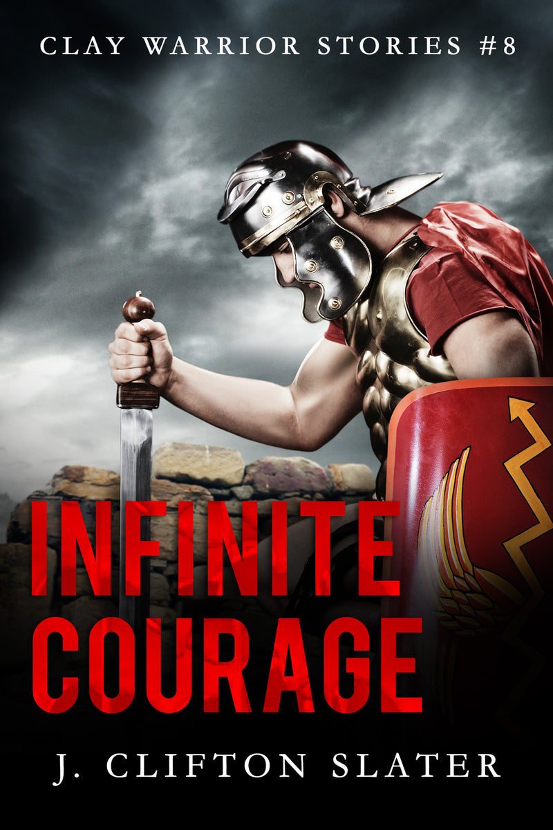Infinite Courage: Book EIGHT (Clay Warrior Stories) by J. Clifton Slater