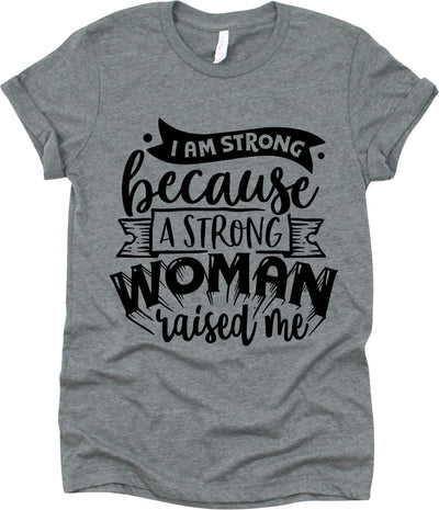 I Am Strong Because A Strong Woman Raised Me