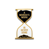 Hour Glass Shaped Enamel Pin that says A WOMAN'S WORK IS NEVER DONE.  Gold text and outline on with white and black enamel background