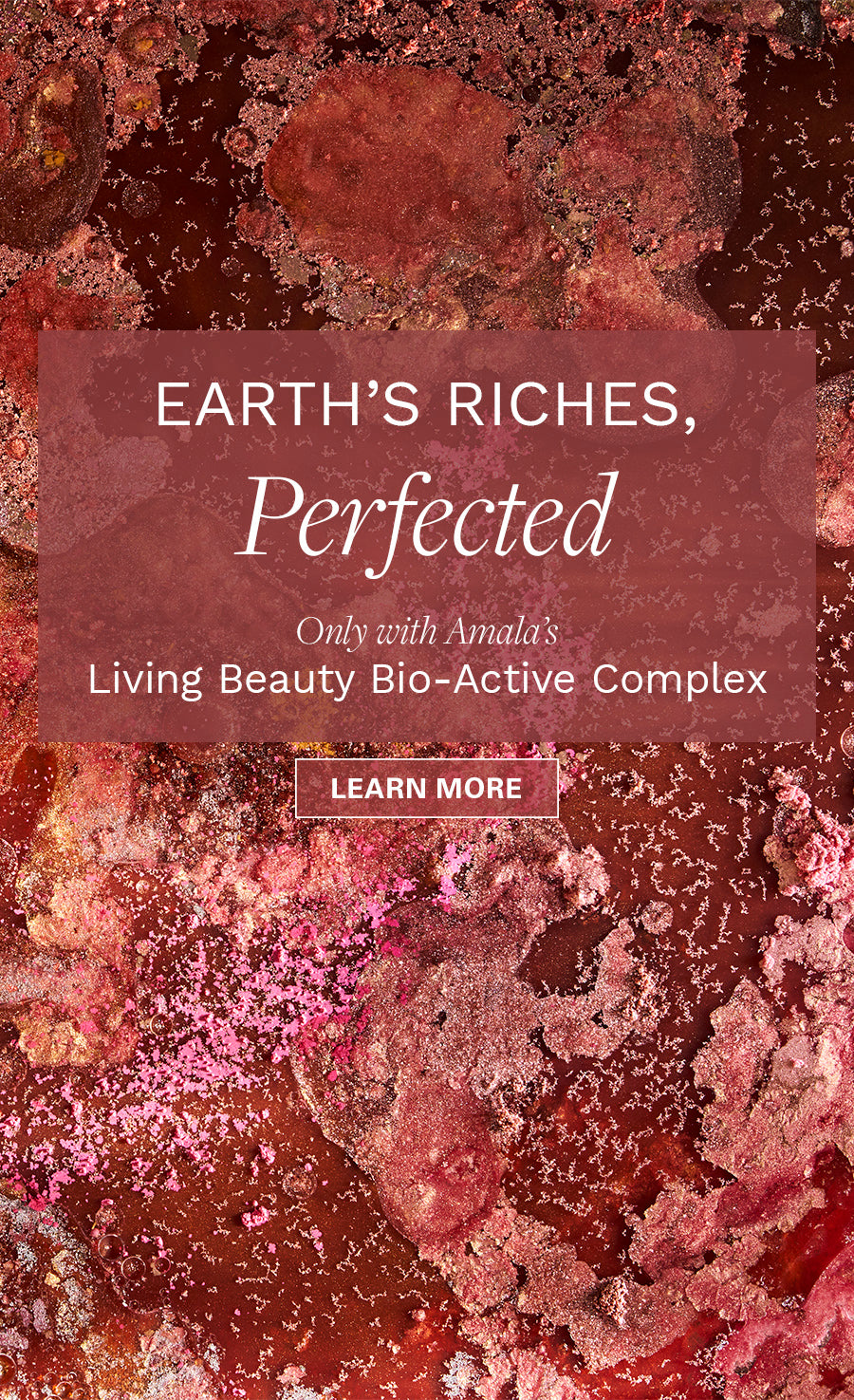 Earth's Riches, Perfected: Only with Amala's Living Beauty Bio-Active Complex