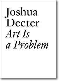 Joshua Decter: Art Is a Problem Selected Criticism, Essays, Interviews and Curatorial Projects (1986-2012)