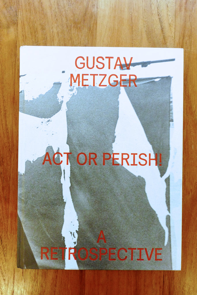 Gustav Metzger – Act or Perish!