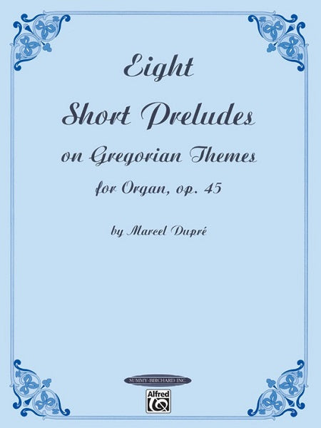 Eight Short Preludes on Gregorian Chant Themes for Organ Op. 45 by Marcel Dupré