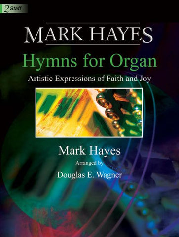 Mark Hayes: Hymns for Organ: Artistic Expressions of Faith and Joy - Arranged by Mark Hayes, Douglas E Wagner