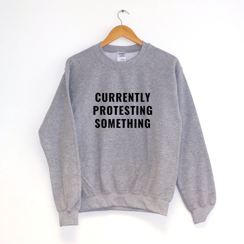 Currently Protesting Something Sweatshirt