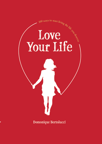 Love Your Life - 100 ways to start living the life you deserve