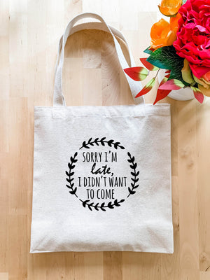 Sorry I'm Late I Didn't Want To Come - Tote Bag