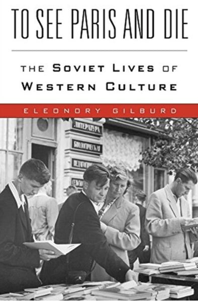 To See Paris and Die: The Soviet Lives of Western Culture by Eleonory Gilburd