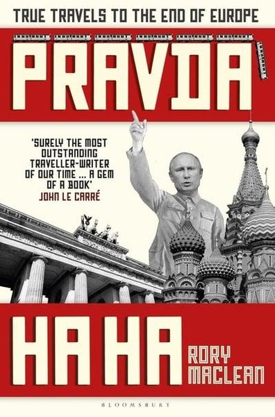 Pravda Ha Ha : True Travels to the End of Europe by Rory MacLean