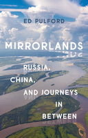 Mirrorlands : Russia, China, and Journeys in Between by Ed Pulford