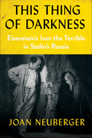 This Thing of Darkness : Eisenstein's Ivan the Terrible in Stalin's Russia by Joan Neuberger
