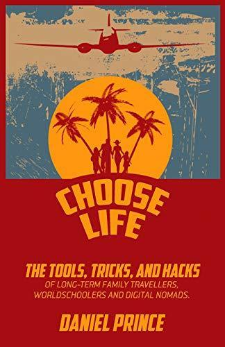 Choose Life: The Tools, Tricks, and Hacks of Long-Term Family Travellers, Worldschoolers and Digital Nomads