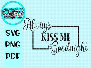 Always Kiss me Goodnight SVG PNG PDF