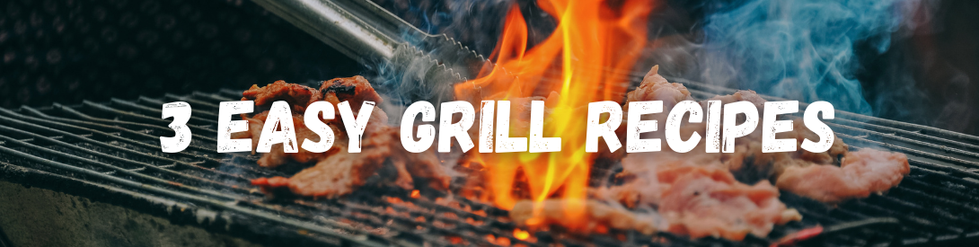 3 Easy Recipes to Start Cooking on the Grill!
