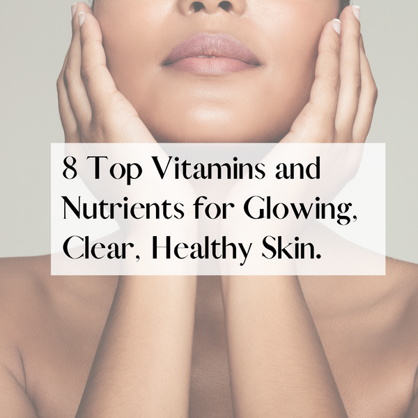 8 Top Vitamins and Nutrients for Glowing, Clear, Healthy Skin
