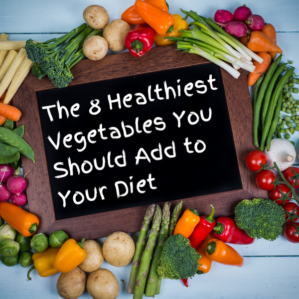 The 8 Healthiest Vegetables You Should Add to Your Diet