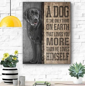BLACK LABRADOR DOG CANVAS PRINTS WALL ART - MATTE CANVAS - A DOG IS ONLY THING ON THE EARTH THAT LOVES YOU MORE THAN HE LOVES HIMSELF