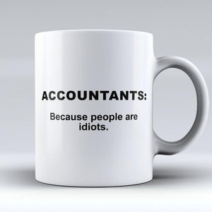 "Limited Edition - ""Accountants: Because People are Idiots"" 11oz Mug"