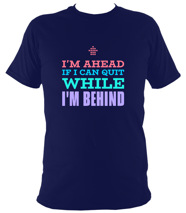 I'm Ahead If I Quit While I'm Behind Original T-Shirt