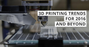3D Printing Trends for 2016 and Beyond