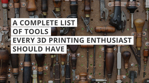 The Complete List of Tools Every 3D Printing Enthusiast Should Have