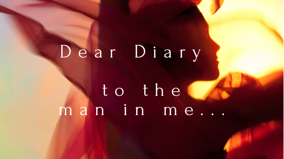 Dear Diary :: To the man in me...