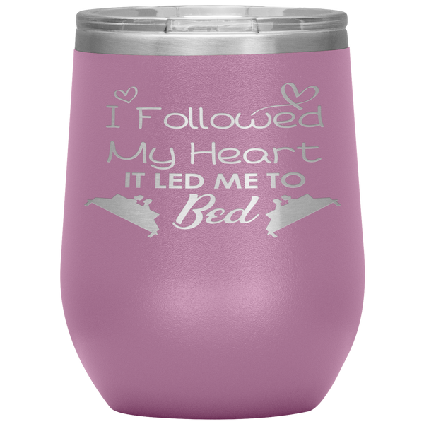 I followed my heart, It led me to the bed 12oz Wine Tumbler