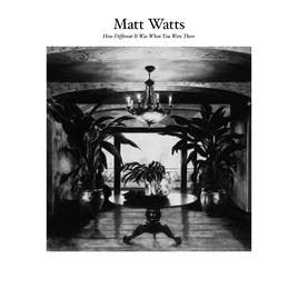 MATT WATTS - How Different It Was When You Were There  Vinyl