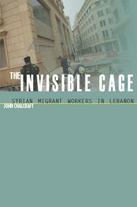 The Invisible Cage: Syrian Migrant Workers in Lebanon (Stanford Studies in Middle Eastern and I) by John Chalcraft