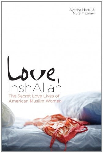 Love, InshAllah: The Secret Love Lives of American Muslim Women by Ayesha Mattu and Nura Maznavi