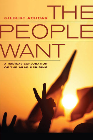 The People Want: A Radical Exploration of the Arab Uprising by Gilbert Achcar