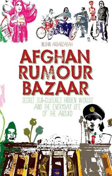 Afghan Rumour Bazaar: Secret Sub-Cultures, Hidden Worlds and the Everyday Life of the Absurd by Nushin Arbabzadah