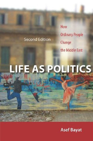 Life as Politics: How Ordinary People Change the Middle East, Second Edition by Asef Bayat
